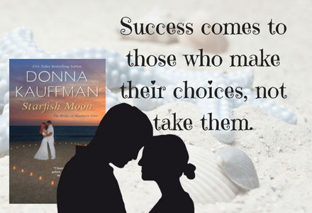 Book Quote for Starfish Moon: Success comes to those who make their choices, not take them.