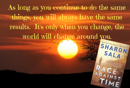 Book Quote from Race Against Time by Sharon Sala! As long as you continue to do the same things, you will always have the same results.  It's only when you change, the world will change around you.